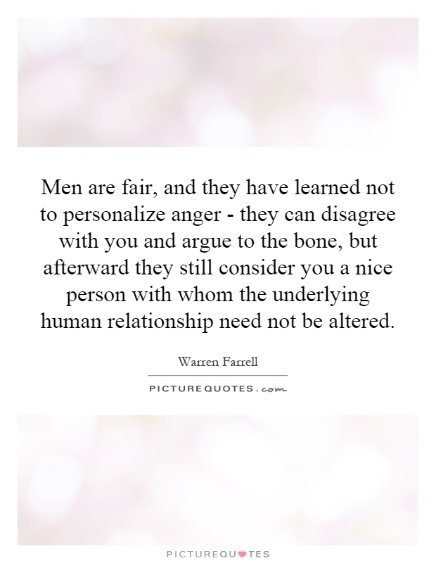 Men are fair, and they have learned not to personalize anger - they can disagree with you and argue to the bone, but afterward they still consider you a nice person with whom the underlying human relationship need not be altered Picture Quote #1