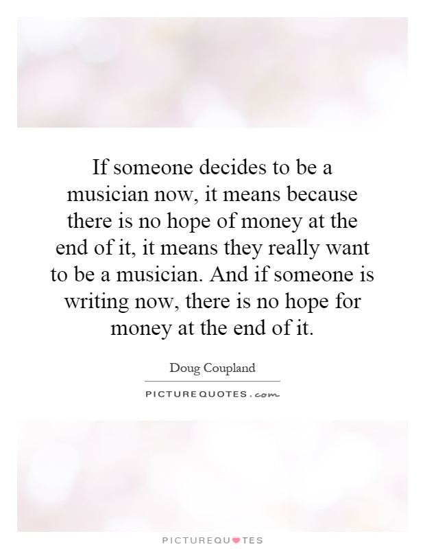 If someone decides to be a musician now, it means because there is no hope of money at the end of it, it means they really want to be a musician. And if someone is writing now, there is no hope for money at the end of it Picture Quote #1