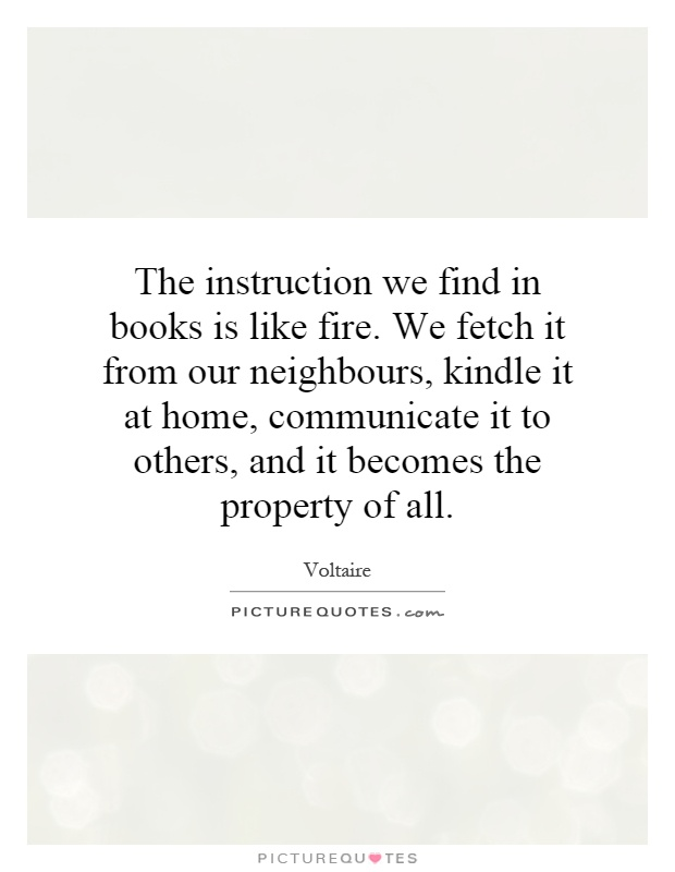The instruction we find in books is like fire. We fetch it from our neighbours, kindle it at home, communicate it to others, and it becomes the property of all Picture Quote #1