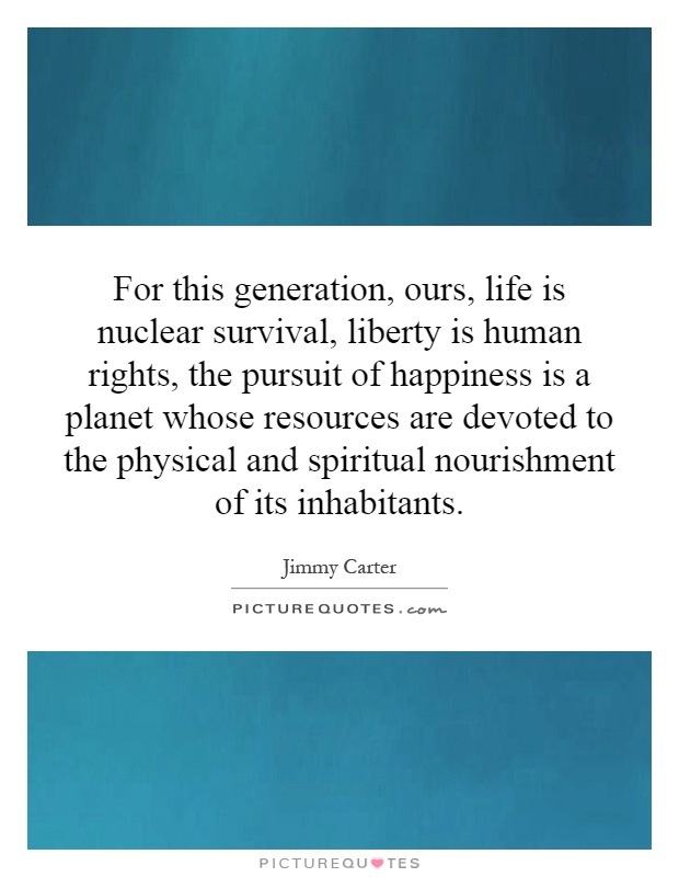 For this generation, ours, life is nuclear survival, liberty is human rights, the pursuit of happiness is a planet whose resources are devoted to the physical and spiritual nourishment of its inhabitants Picture Quote #1
