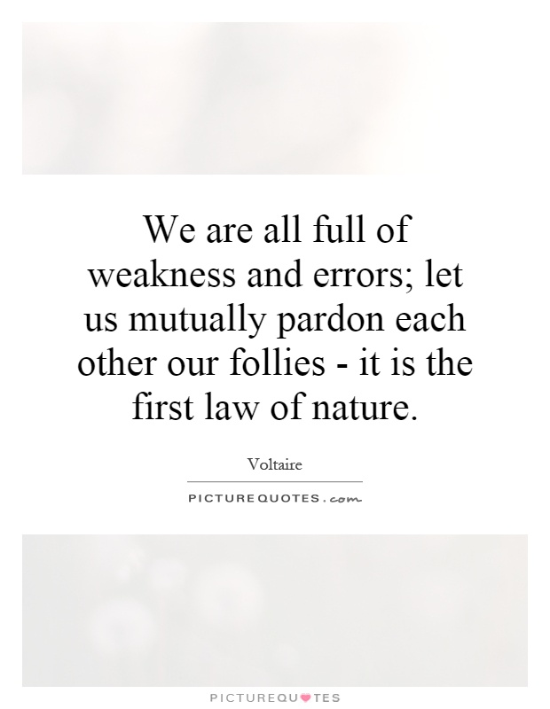 We are all full of weakness and errors; let us mutually pardon each other our follies - it is the first law of nature Picture Quote #1