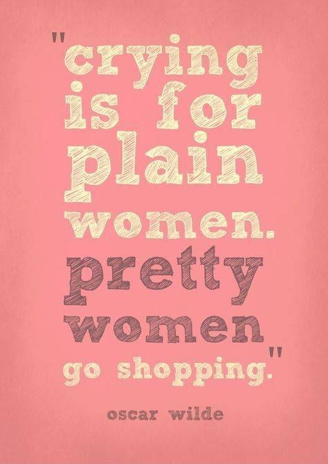 Crying is for plain women. Pretty women go shopping Picture Quote #3
