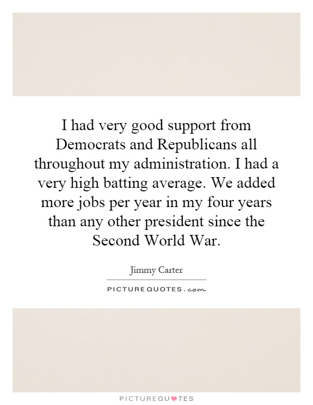 I had very good support from Democrats and Republicans all throughout my administration. I had a very high batting average. We added more jobs per year in my four years than any other president since the Second World War Picture Quote #1