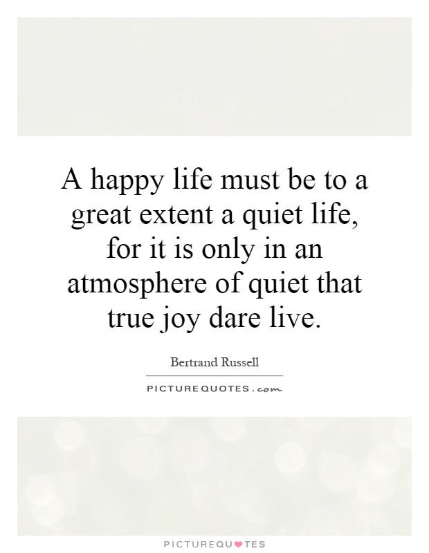 A happy life must be to a great extent a quiet life, for it is only in an atmosphere of quiet that true joy dare live Picture Quote #1