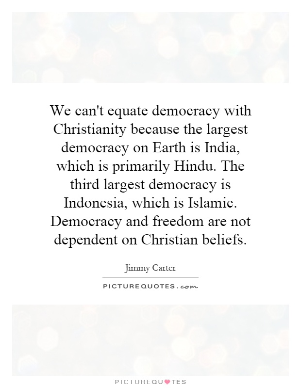 We can't equate democracy with Christianity because the largest democracy on Earth is India, which is primarily Hindu. The third largest democracy is Indonesia, which is Islamic. Democracy and freedom are not dependent on Christian beliefs Picture Quote #1
