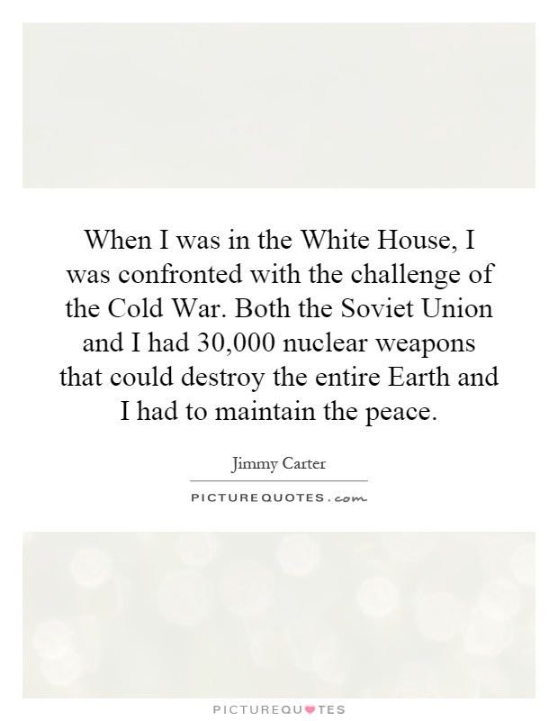 When I was in the White House, I was confronted with the challenge of the Cold War. Both the Soviet Union and I had 30,000 nuclear weapons that could destroy the entire Earth and I had to maintain the peace Picture Quote #1