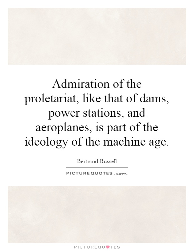 Admiration of the proletariat, like that of dams, power stations, and aeroplanes, is part of the ideology of the machine age Picture Quote #1