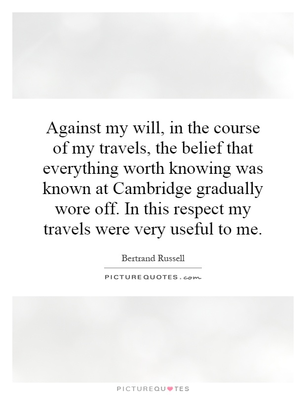 Against my will, in the course of my travels, the belief that everything worth knowing was known at Cambridge gradually wore off. In this respect my travels were very useful to me Picture Quote #1