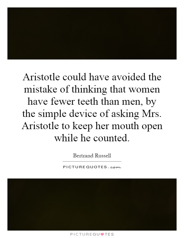Aristotle could have avoided the mistake of thinking that women have fewer teeth than men, by the simple device of asking Mrs. Aristotle to keep her mouth open while he counted Picture Quote #1