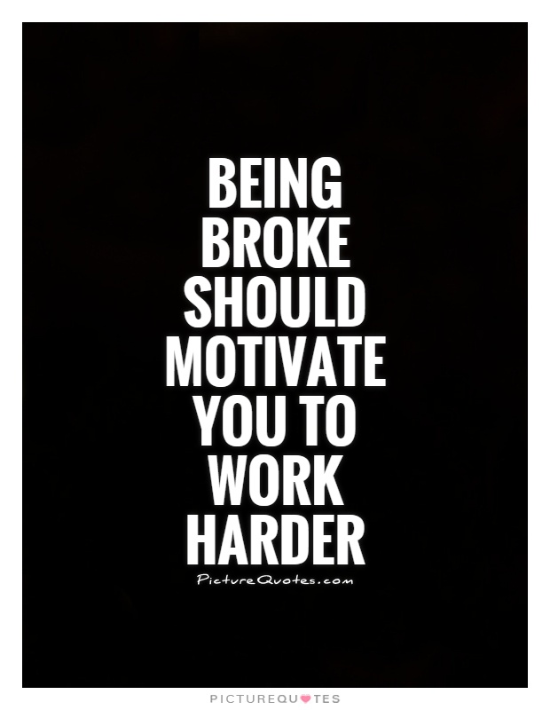 Being broke should motivate you to work harder Picture Quote #1