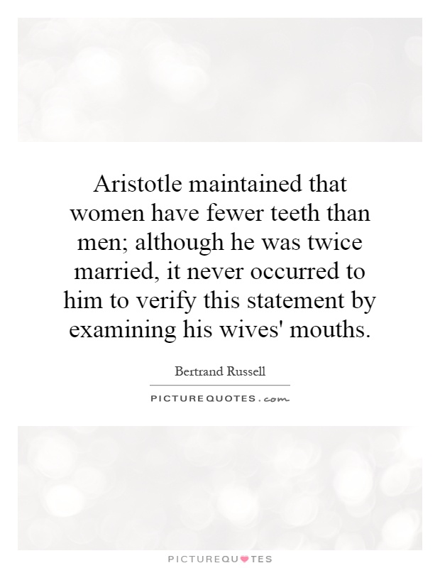 Aristotle maintained that women have fewer teeth than men; although he was twice married, it never occurred to him to verify this statement by examining his wives' mouths Picture Quote #1
