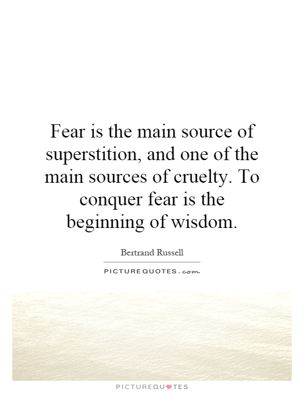 Fear is the main source of superstition, and one of the main sources of cruelty. To conquer fear is the beginning of wisdom Picture Quote #1