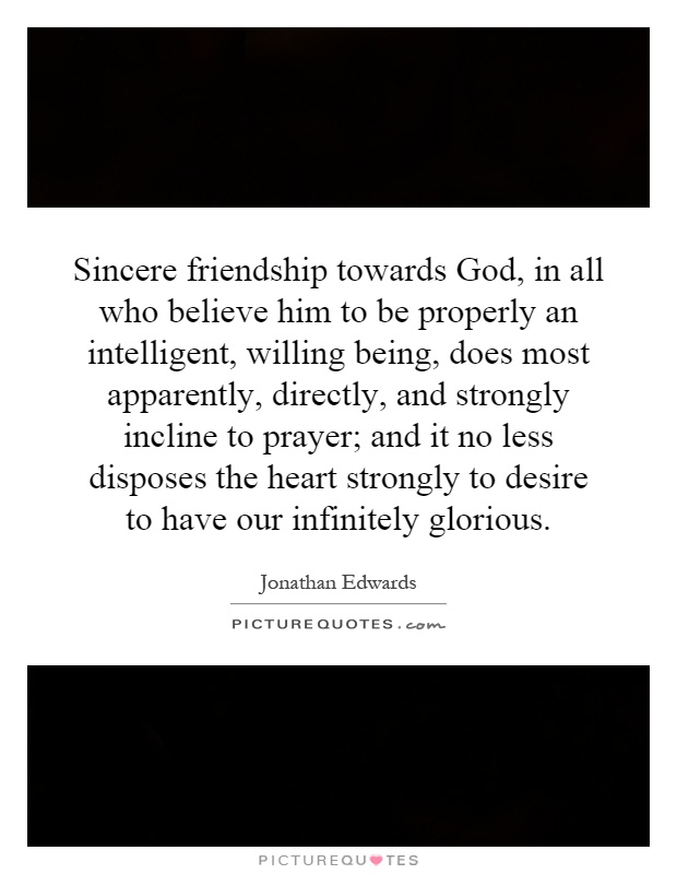 Sincere friendship towards God, in all who believe him to be properly an intelligent, willing being, does most apparently, directly, and strongly incline to prayer; and it no less disposes the heart strongly to desire to have our infinitely glorious Picture Quote #1