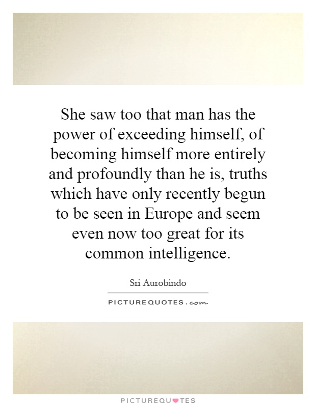 She saw too that man has the power of exceeding himself, of becoming himself more entirely and profoundly than he is, truths which have only recently begun to be seen in Europe and seem even now too great for its common intelligence Picture Quote #1
