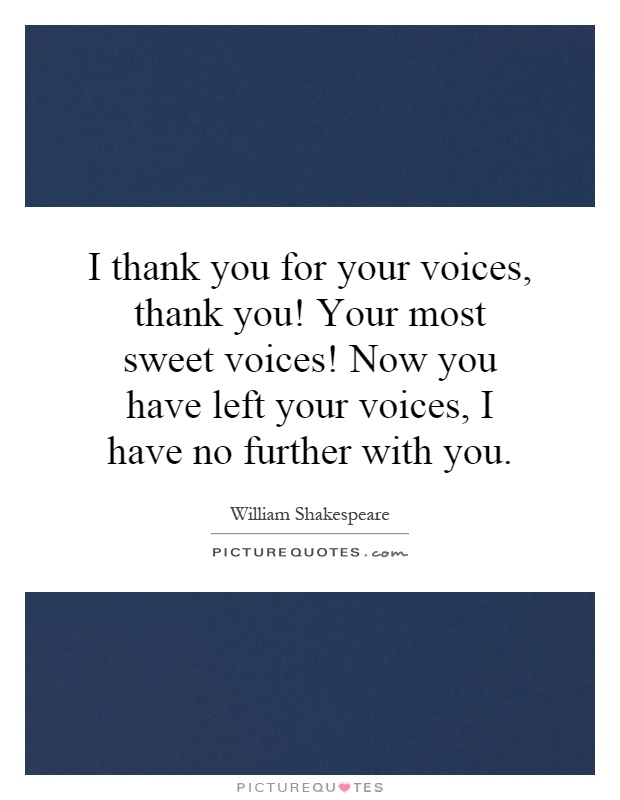 I thank you for your voices, thank you! Your most sweet voices! Now you have left your voices, I have no further with you Picture Quote #1