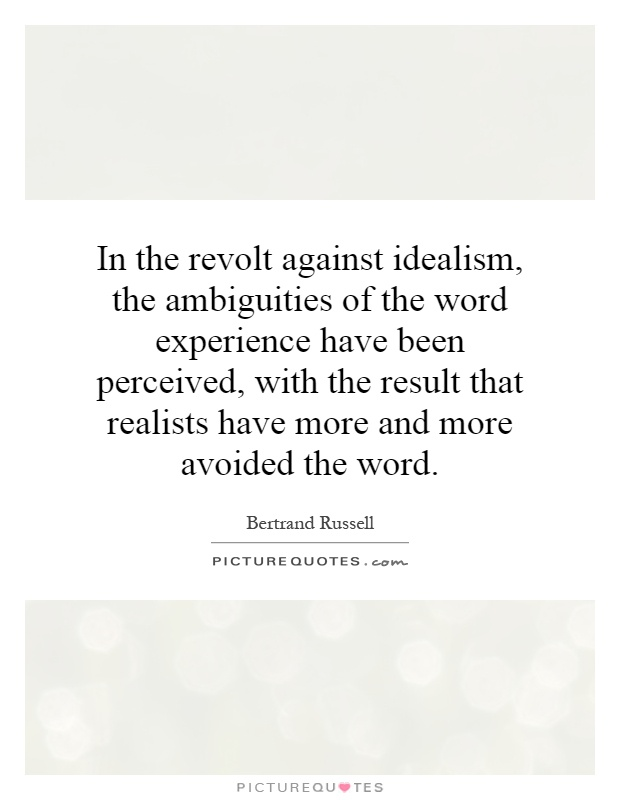 In the revolt against idealism, the ambiguities of the word experience have been perceived, with the result that realists have more and more avoided the word Picture Quote #1