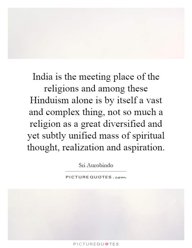 India is the meeting place of the religions and among these Hinduism alone is by itself a vast and complex thing, not so much a religion as a great diversified and yet subtly unified mass of spiritual thought, realization and aspiration Picture Quote #1