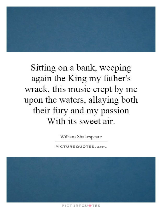 Sitting on a bank, weeping again the King my father's wrack, this music crept by me upon the waters, allaying both their fury and my passion With its sweet air Picture Quote #1
