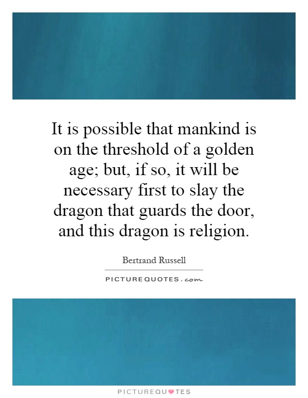 It is possible that mankind is on the threshold of a golden age; but, if so, it will be necessary first to slay the dragon that guards the door, and this dragon is religion Picture Quote #1