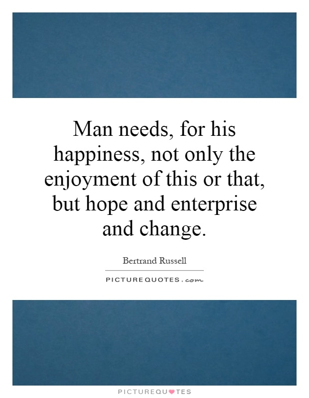 Man needs, for his happiness, not only the enjoyment of this or that, but hope and enterprise and change Picture Quote #1