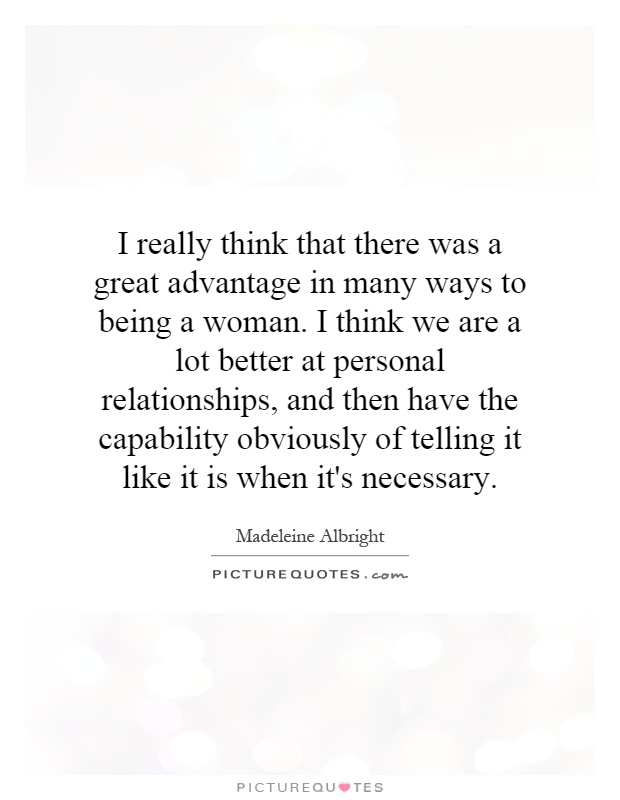 I really think that there was a great advantage in many ways to being a woman. I think we are a lot better at personal relationships, and then have the capability obviously of telling it like it is when it's necessary Picture Quote #1