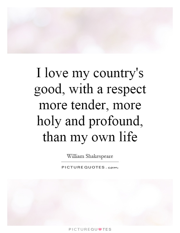 I love my country's good, with a respect more tender, more holy and profound, than my own life Picture Quote #1