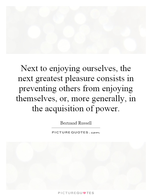 Next to enjoying ourselves, the next greatest pleasure consists in preventing others from enjoying themselves, or, more generally, in the acquisition of power Picture Quote #1
