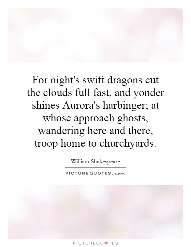 For night's swift dragons cut the clouds full fast, and yonder shines Aurora's harbinger; at whose approach ghosts, wandering here and there, troop home to churchyards Picture Quote #1