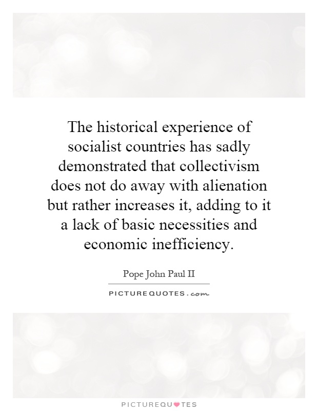 The historical experience of socialist countries has sadly demonstrated that collectivism does not do away with alienation but rather increases it, adding to it a lack of basic necessities and economic inefficiency Picture Quote #1