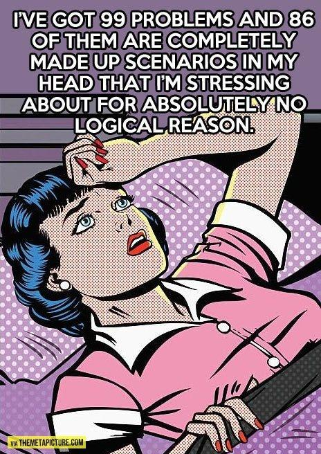 I've got 99 problems and 86 of them are completely made up scenarios in my head that I'm stressing about for absolutely no logical reason Picture Quote #1