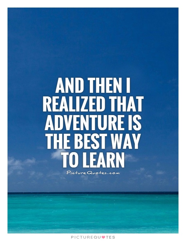And then I realized that adventure is the best way to learn Picture Quote #1