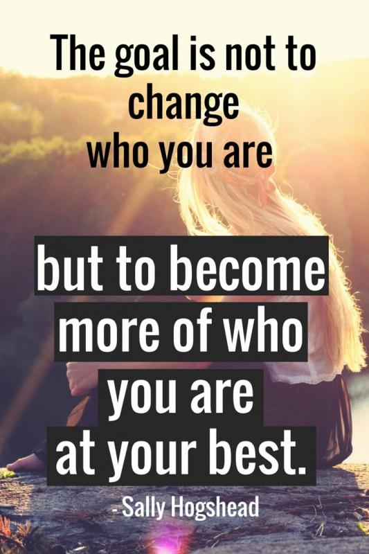 The goal is not to change who you are but to become more of who you are at your best Picture Quote #1