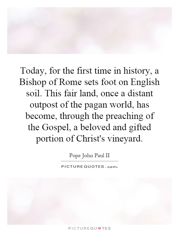 Today, for the first time in history, a Bishop of Rome sets foot on English soil. This fair land, once a distant outpost of the pagan world, has become, through the preaching of the Gospel, a beloved and gifted portion of Christ's vineyard Picture Quote #1