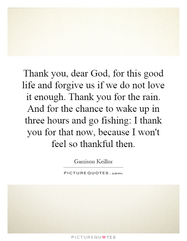 Thank you, dear God, for this good life and forgive us if we do not love it enough. Thank you for the rain. And for the chance to wake up in three hours and go fishing: I thank you for that now, because I won't feel so thankful then Picture Quote #1