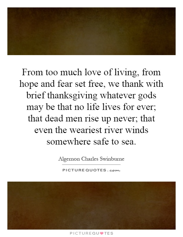 From too much love of living, from hope and fear set free, we thank with brief thanksgiving whatever gods may be that no life lives for ever; that dead men rise up never; that even the weariest river winds somewhere safe to sea Picture Quote #1
