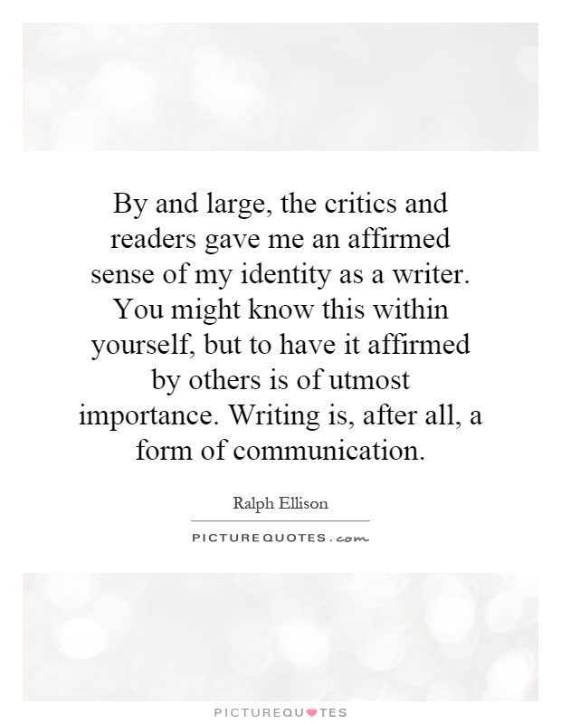 By and large, the critics and readers gave me an affirmed sense of my identity as a writer. You might know this within yourself, but to have it affirmed by others is of utmost importance. Writing is, after all, a form of communication Picture Quote #1