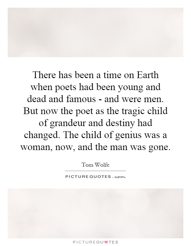 There has been a time on Earth when poets had been young and dead and famous - and were men. But now the poet as the tragic child of grandeur and destiny had changed. The child of genius was a woman, now, and the man was gone Picture Quote #1