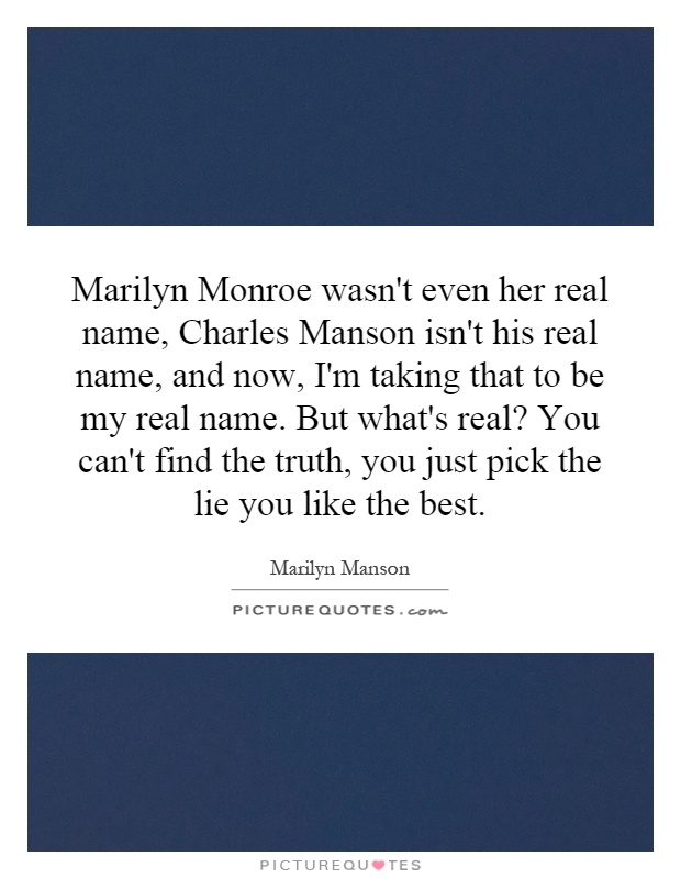 Marilyn Monroe wasn't even her real name, Charles Manson isn't his real name, and now, I'm taking that to be my real name. But what's real? You can't find the truth, you just pick the lie you like the best Picture Quote #1
