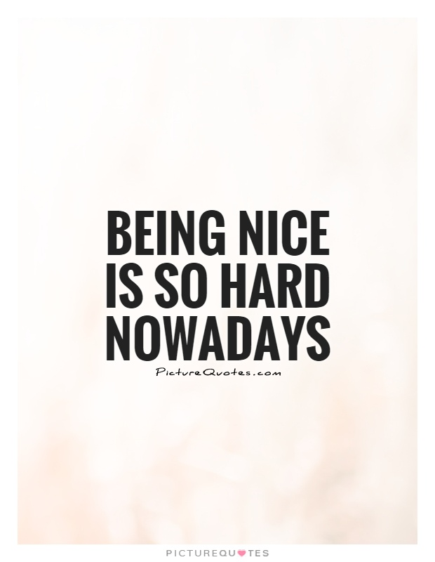 Being Nice Quotes | Being Nice Is So Hard Nowadays Picture Quotes