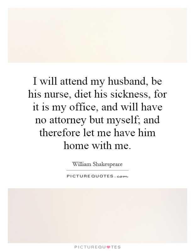 I will attend my husband, be his nurse, diet his sickness, for it is my office, and will have no attorney but myself; and therefore let me have him home with me Picture Quote #1
