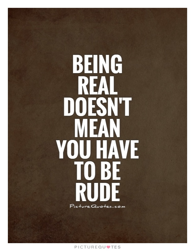 Being real doesn't mean you have to be rude Picture Quote #1