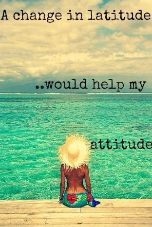 A change in my latitude would help my attitude Picture Quote #1