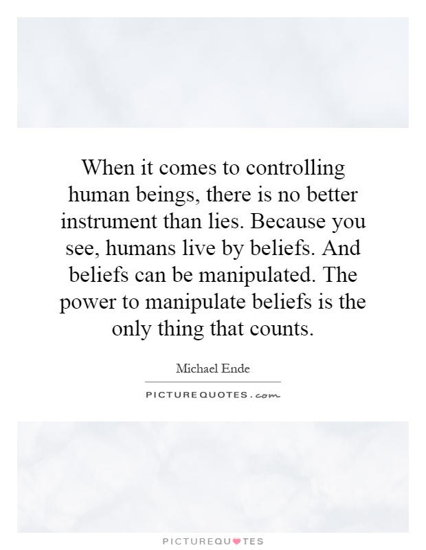 When it comes to controlling human beings, there is no better instrument than lies. Because you see, humans live by beliefs. And beliefs can be manipulated. The power to manipulate beliefs is the only thing that counts Picture Quote #1