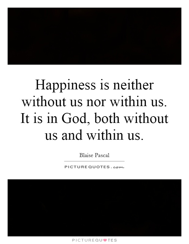 Happiness is neither without us nor within us. It is in God, both without us and within us Picture Quote #1