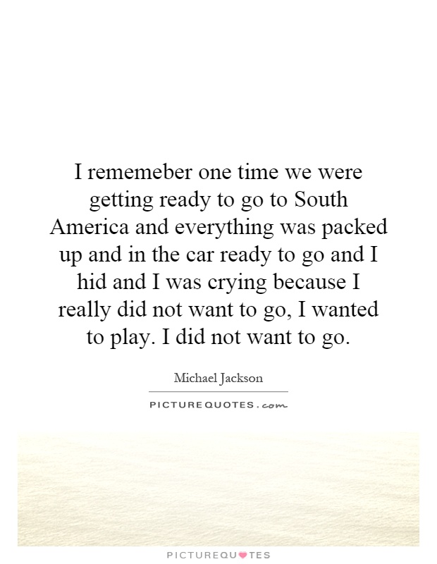 I rememeber one time we were getting ready to go to South America and everything was packed up and in the car ready to go and I hid and I was crying because I really did not want to go, I wanted to play. I did not want to go Picture Quote #1