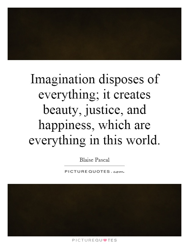 Imagination disposes of everything; it creates beauty, justice, and happiness, which are everything in this world Picture Quote #1
