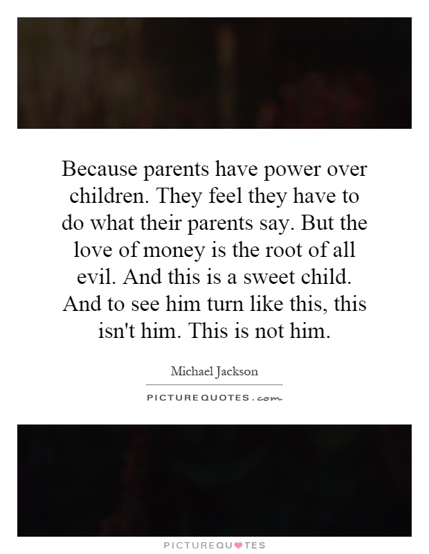 Because parents have power over children. They feel they have to do what their parents say. But the love of money is the root of all evil. And this is a sweet child. And to see him turn like this, this isn't him. This is not him Picture Quote #1