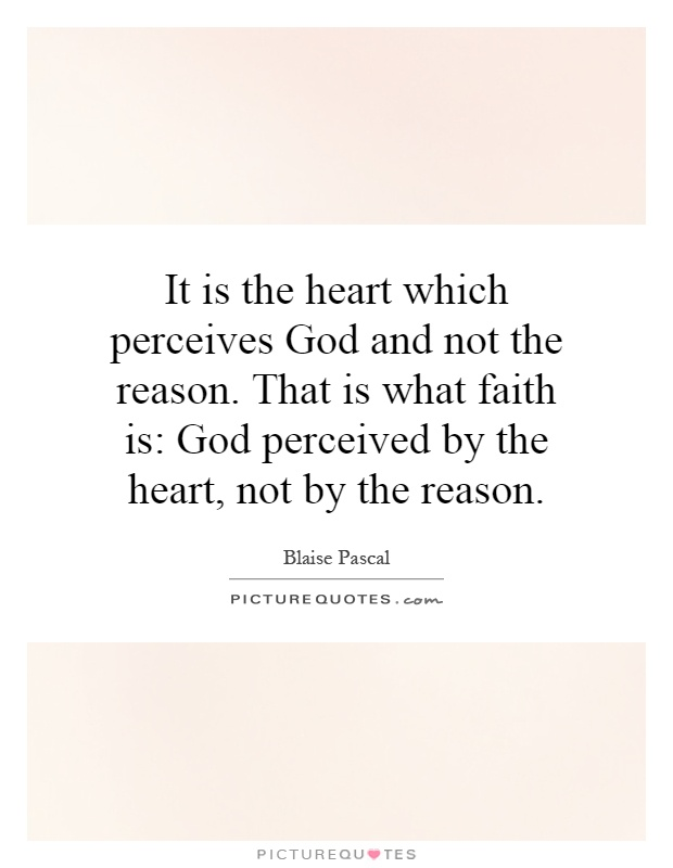 It is the heart which perceives God and not the reason. That is what faith is: God perceived by the heart, not by the reason Picture Quote #1