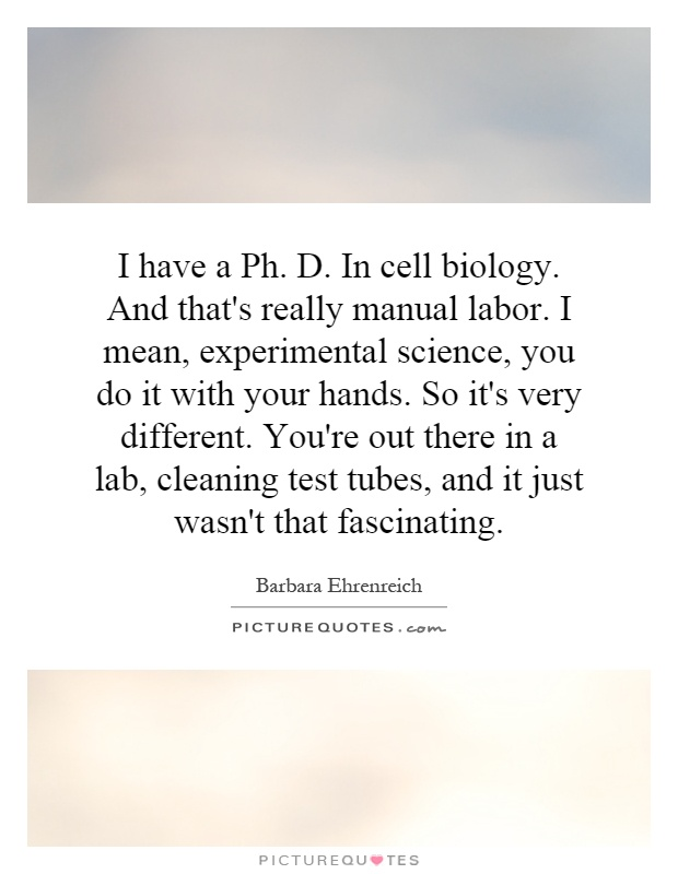 I have a Ph. D. In cell biology. And that's really manual labor. I mean, experimental science, you do it with your hands. So it's very different. You're out there in a lab, cleaning test tubes, and it just wasn't that fascinating Picture Quote #1