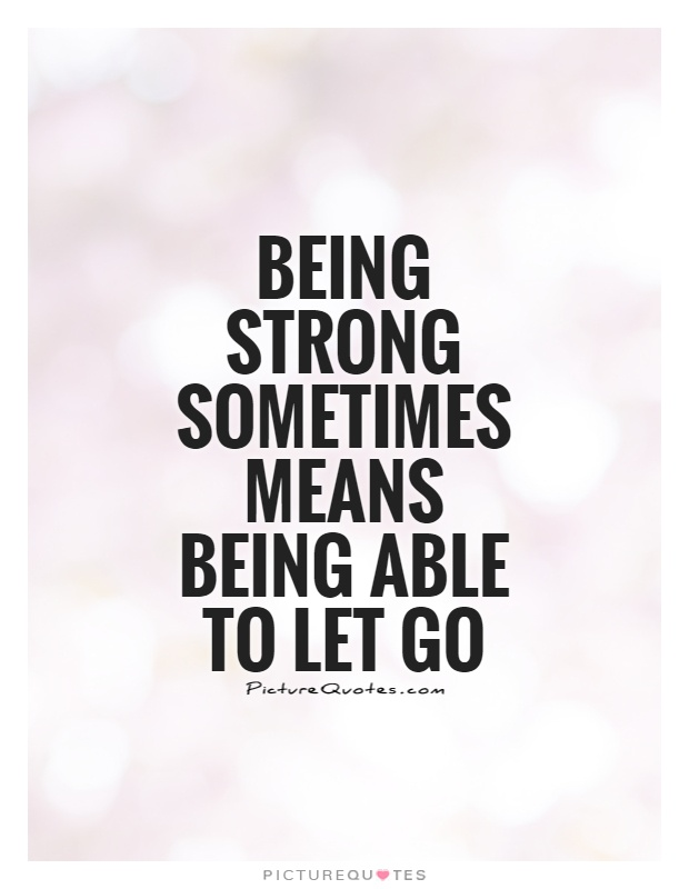 Being strong sometimes means being able to let go Picture Quote #1